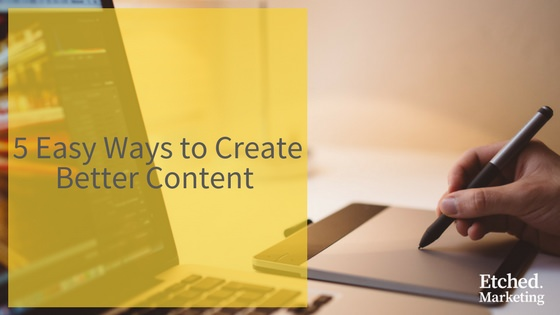 5 easy ways create better content etched marketing