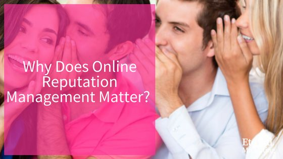 Why does online reputation management matter etched marketing