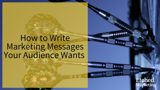 How to write marketing messages your audience wants etched marketing