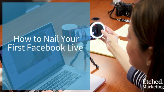How to nail first facebook live etched marketing