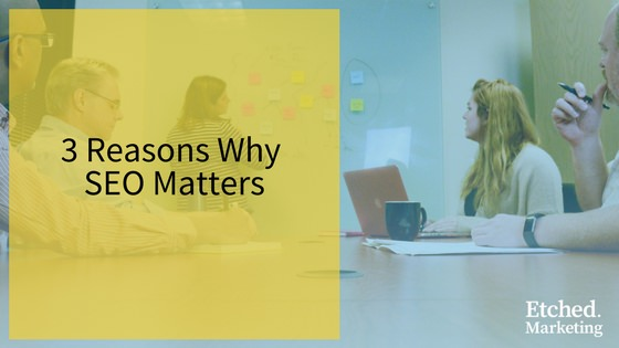 3 reasons why seo matters etched marketing