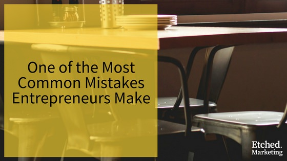 Common mistakes entrepreneurs make etched marketing