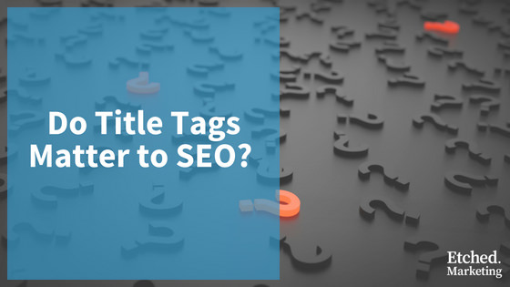 Do title tags matter to seo etched marketing blog