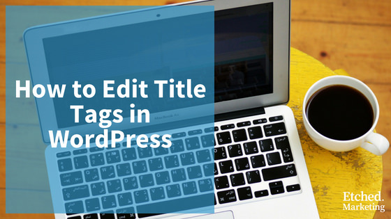 How to edit title tags wordpress etched marketing blog